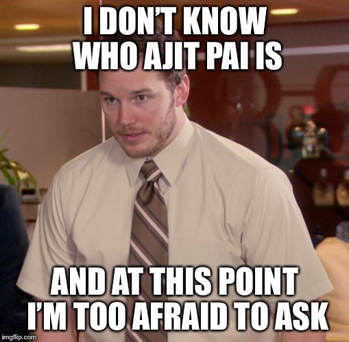 Afraid To Ask Andy Meme | I DON'T KNOW WHO AJIT PAI IS AND AT THIS POINT I'M TOO AFRAID TO ASK | image tagged in memes,afraid to ask andy | made w/ Imgflip meme maker