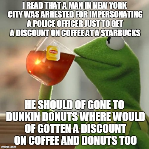 This story was none of my business until i gave my opinion on it | I READ THAT A MAN IN NEW YORK CITY WAS ARRESTED FOR IMPERSONATING A POLICE OFFICER JUST TO GET A DISCOUNT ON COFFEE AT A STARBUCKS HE SHOULD | image tagged in memes,but thats none of my business,kermit the frog,opinion | made w/ Imgflip meme maker