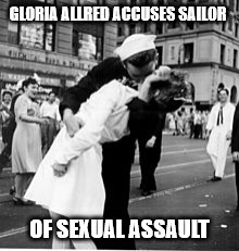 He kissed me against my will....shame on him. | GLORIA ALLRED ACCUSES SAILOR OF SEXUAL ASSAULT | image tagged in kiss | made w/ Imgflip meme maker