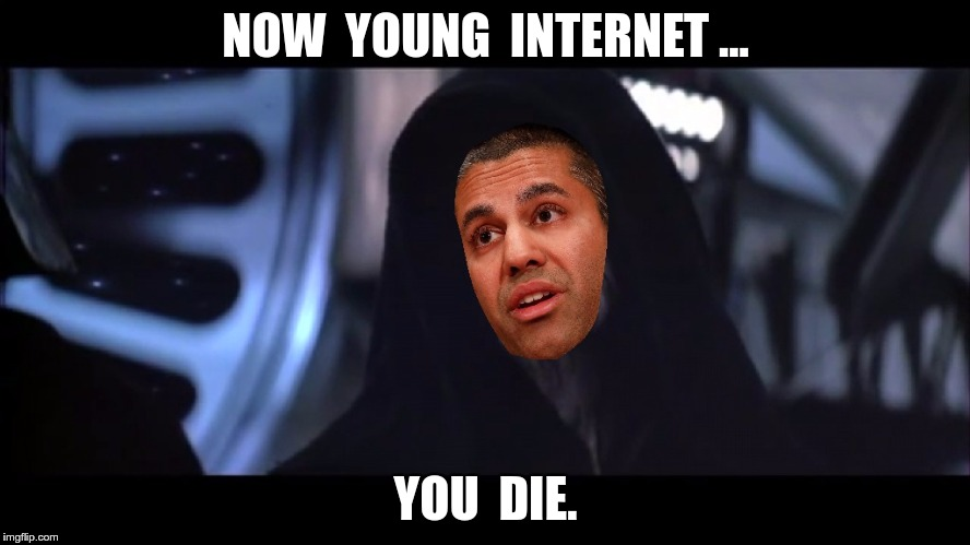 NOW  YOUNG  INTERNET ... YOU  DIE. | image tagged in ajit pai,net neutrality | made w/ Imgflip meme maker