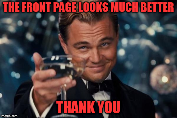 Leonardo Dicaprio Cheers Meme | THE FRONT PAGE LOOKS MUCH BETTER THANK YOU | image tagged in memes,leonardo dicaprio cheers | made w/ Imgflip meme maker