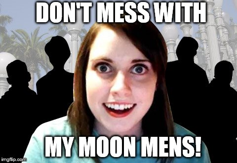DON'T MESS WITH MY MOON MENS! | made w/ Imgflip meme maker