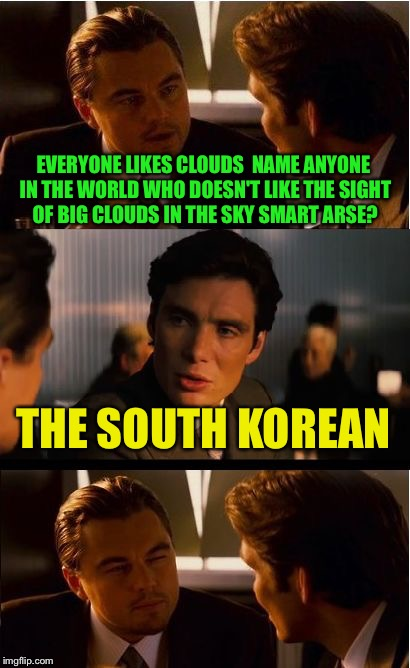 Inception Meme | EVERYONE LIKES CLOUDS  NAME ANYONE IN THE WORLD WHO DOESN'T LIKE THE SIGHT OF BIG CLOUDS IN THE SKY SMART ARSE? THE SOUTH KOREAN | image tagged in memes,inception,too soon,bad joke | made w/ Imgflip meme maker