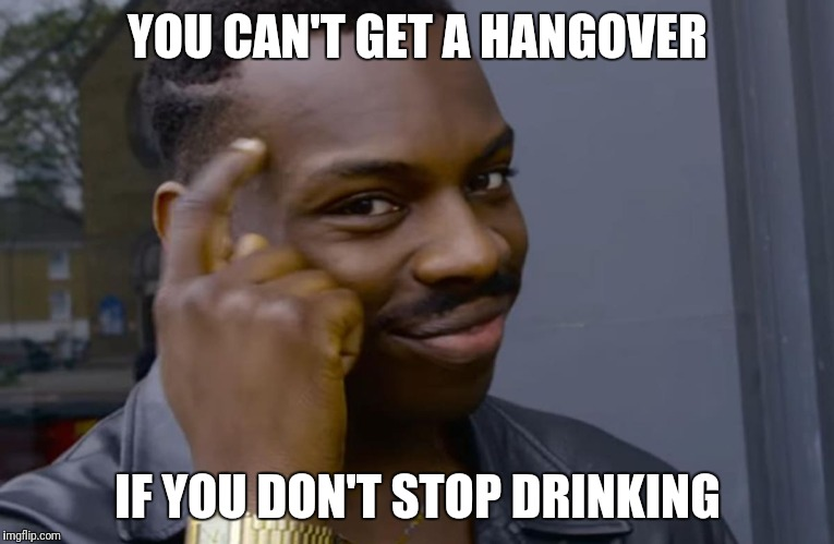 YOU CAN'T GET A HANGOVER IF YOU DON'T STOP DRINKING | image tagged in you can't if you don't | made w/ Imgflip meme maker