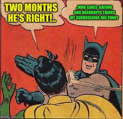 Batman Slapping Robin Meme | TWO MONTHS HE'S RIGHT!.. ..WHO CARES  RAYDOG AND DASHHOPES THINKS MY SUBMISSIONS ARE FUNNY | image tagged in memes,batman slapping robin | made w/ Imgflip meme maker