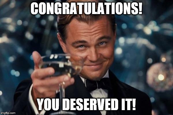 Leonardo Dicaprio Cheers Meme | CONGRATULATIONS! YOU DESERVED IT! | image tagged in memes,leonardo dicaprio cheers | made w/ Imgflip meme maker