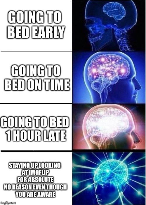 Expanding Brain Meme | GOING TO BED EARLY GOING TO BED ON TIME GOING TO BED 1 HOUR LATE STAYING UP LOOKING AT IMGFLIP FOR ABSOLUTE NO REASON EVEN THOUGH YOU ARE AW | image tagged in memes,expanding brain | made w/ Imgflip meme maker