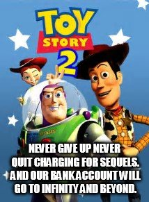 NEVER GIVE UP NEVER QUIT CHARGING FOR SEQUELS. AND OUR BANK ACCOUNT WILL GO TO INFINITY AND BEYOND. | made w/ Imgflip meme maker