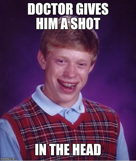 Bad Luck Brian Meme | DOCTOR GIVES HIM A SHOT IN THE HEAD | image tagged in memes,bad luck brian | made w/ Imgflip meme maker