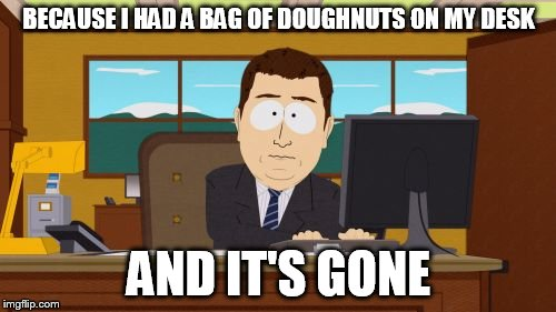 Aaaaand Its Gone Meme | BECAUSE I HAD A BAG OF DOUGHNUTS ON MY DESK AND IT'S GONE | image tagged in memes,aaaaand its gone | made w/ Imgflip meme maker