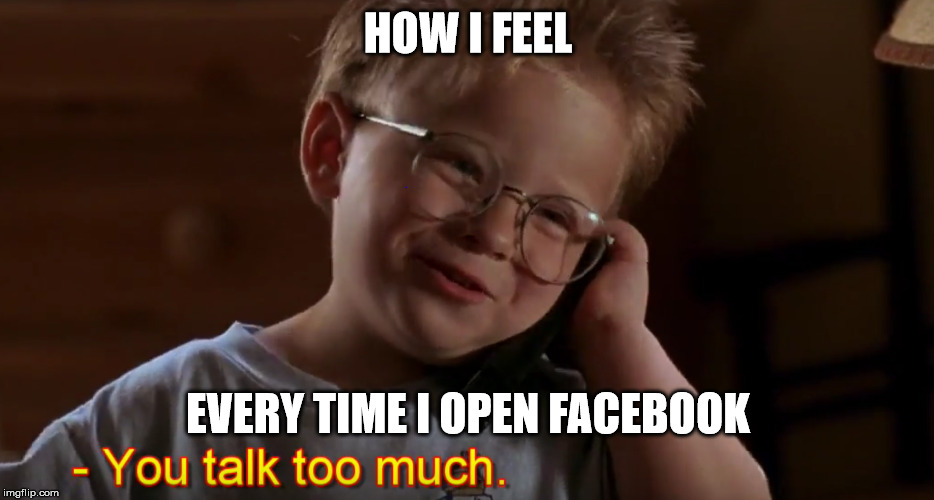 You Talk Too Much | HOW I FEEL EVERY TIME I OPEN FACEBOOK | image tagged in jerry maguire,facebook,stop talking | made w/ Imgflip meme maker