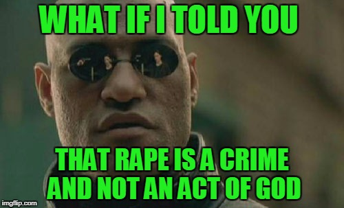 listen to Morpheus | WHAT IF I TOLD YOU THAT **PE IS A CRIME AND NOT AN ACT OF GOD | image tagged in memes,matrix morpheus | made w/ Imgflip meme maker
