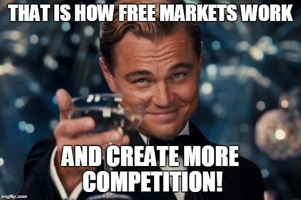Leonardo Dicaprio Cheers Meme | THAT IS HOW FREE MARKETS WORK AND CREATE MORE COMPETITION! | image tagged in memes,leonardo dicaprio cheers | made w/ Imgflip meme maker