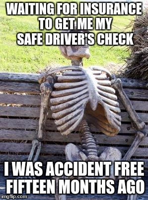 Waiting Skeleton Meme | WAITING FOR INSURANCE TO GET ME MY SAFE DRIVER'S CHECK I WAS ACCIDENT FREE FIFTEEN MONTHS AGO | image tagged in memes,waiting skeleton | made w/ Imgflip meme maker