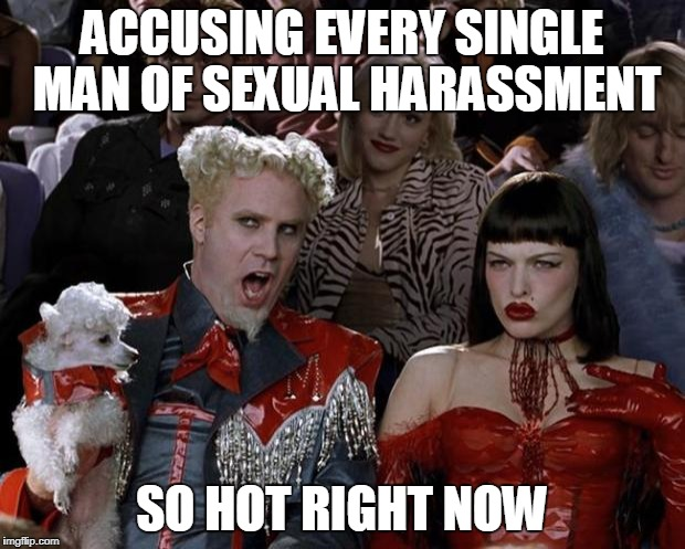 Watch Your Step, Gentlemen | ACCUSING EVERY SINGLE MAN OF SEXUAL HARASSMENT SO HOT RIGHT NOW | image tagged in memes,mugatu so hot right now | made w/ Imgflip meme maker