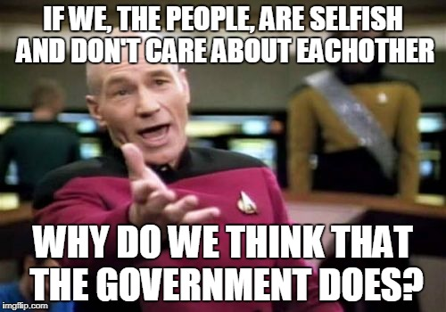 Picard Wtf Meme | IF WE, THE PEOPLE, ARE SELFISH AND DON'T CARE ABOUT EACHOTHER WHY DO WE THINK THAT THE GOVERNMENT DOES? | image tagged in memes,picard wtf | made w/ Imgflip meme maker