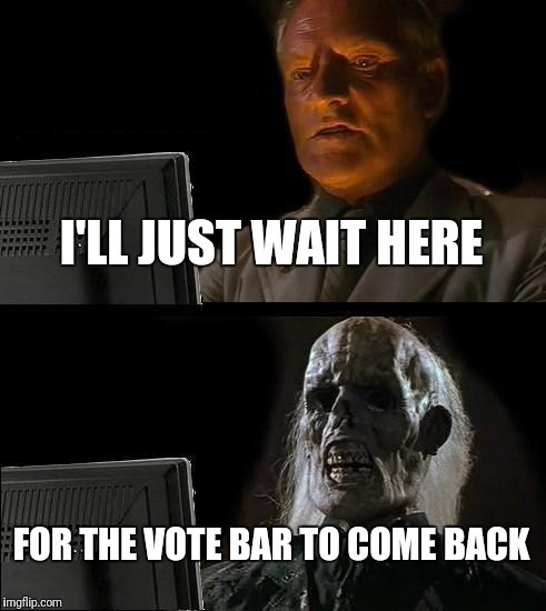 Ill Just Wait Here Meme | I'LL JUST WAIT HERE FOR THE VOTE BAR TO COME BACK | image tagged in memes,ill just wait here | made w/ Imgflip meme maker