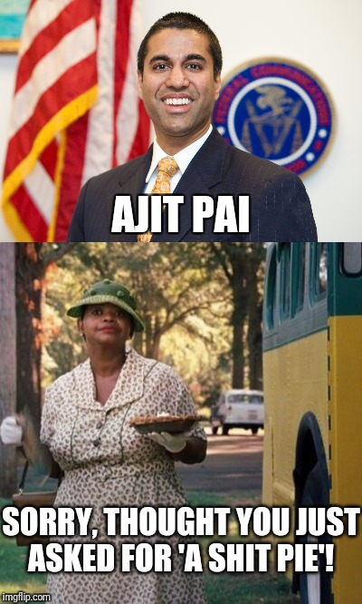 A Pie for Ajit Pai  | AJIT PAI SORRY, THOUGHT YOU JUST ASKED FOR 'A SHIT PIE'! | image tagged in ajit pai,fcc,net neutrality,funny | made w/ Imgflip meme maker
