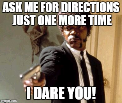 Say That Again I Dare You Meme | ASK ME FOR DIRECTIONS JUST ONE MORE TIME I DARE YOU! | image tagged in memes,say that again i dare you | made w/ Imgflip meme maker
