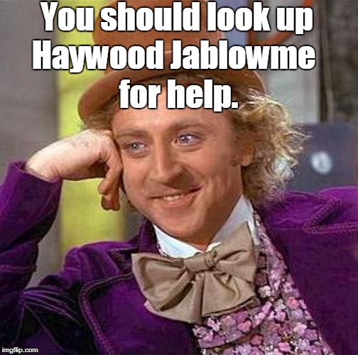 Creepy Condescending Wonka Meme | You should look up for help. Haywood Jablowme | image tagged in memes,creepy condescending wonka | made w/ Imgflip meme maker