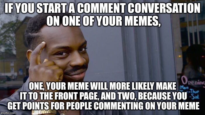 Positive for your account in two ways | IF YOU START A COMMENT CONVERSATION ON ONE OF YOUR MEMES, ONE, YOUR MEME WILL MORE LIKELY MAKE IT TO THE FRONT PAGE, AND TWO, BECAUSE YOU GE | image tagged in roll safe think about it,positive thinking,smart black dude,smart | made w/ Imgflip meme maker