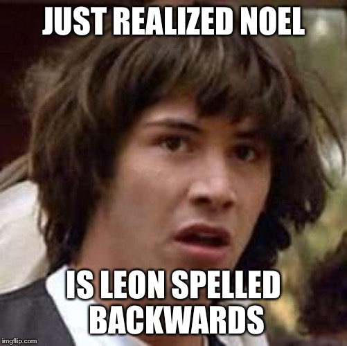 Conspiracy Keanu Meme | JUST REALIZED NOEL IS LEON SPELLED BACKWARDS | image tagged in memes,conspiracy keanu | made w/ Imgflip meme maker