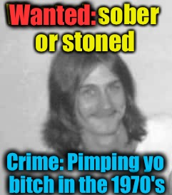 Wanted: sober or stoned Crime: Pimping yo b**ch in the 1970's Wanted: | made w/ Imgflip meme maker
