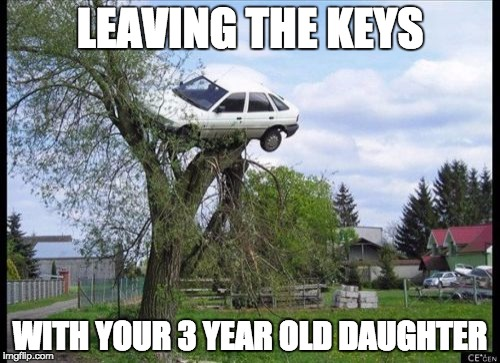 Secure Parking Meme | LEAVING THE KEYS WITH YOUR 3 YEAR OLD DAUGHTER | image tagged in memes,secure parking | made w/ Imgflip meme maker