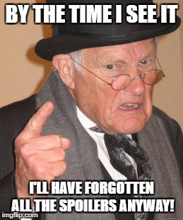 Back In My Day Meme | BY THE TIME I SEE IT I'LL HAVE FORGOTTEN ALL THE SPOILERS ANYWAY! | image tagged in memes,back in my day | made w/ Imgflip meme maker