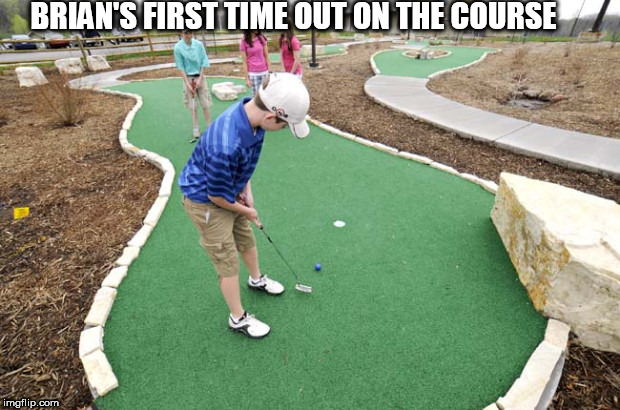 BRIAN'S FIRST TIME OUT ON THE COURSE | made w/ Imgflip meme maker