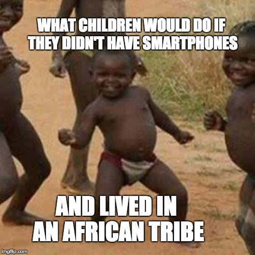 Third World Success Kid Meme | WHAT CHILDREN WOULD DO IF THEY DIDN'T HAVE SMARTPHONES AND LIVED IN AN AFRICAN TRIBE | image tagged in memes,third world success kid,smartphone,dancing,africa | made w/ Imgflip meme maker