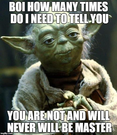 Star Wars Yoda Meme | BOI HOW MANY TIMES DO I NEED TO TELL YOU YOU ARE NOT AND WILL NEVER WILL BE MASTER | image tagged in memes,star wars yoda | made w/ Imgflip meme maker