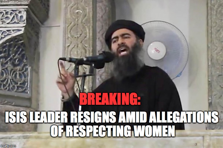 Thats one way to get rid of him! | BREAKING: ISIS LEADER RESIGNS AMID ALLEGATIONS OF RESPECTING WOMEN | image tagged in isis,angry feminist,memes,funny | made w/ Imgflip meme maker