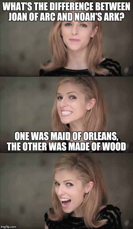 Bad Pun Anna Kendrick Meme | WHAT'S THE DIFFERENCE BETWEEN JOAN OF ARC AND NOAH'S ARK? ONE WAS MAID OF ORLEANS, THE OTHER WAS MADE OF WOOD | image tagged in memes,bad pun anna kendrick | made w/ Imgflip meme maker