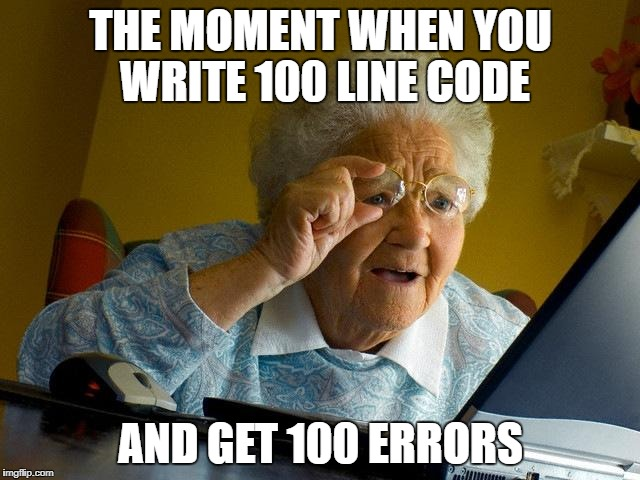 Grandma Finds The Internet Meme | THE MOMENT WHEN YOU WRITE 100 LINE CODE AND GET 100 ERRORS | image tagged in memes,grandma finds the internet | made w/ Imgflip meme maker