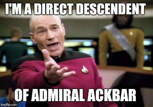 Picard Wtf Meme | I'M A DIRECT DESCENDENT OF ADMIRAL ACKBAR | image tagged in memes,picard wtf | made w/ Imgflip meme maker