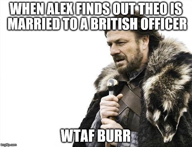 Brace Yourselves X is Coming Meme | WHEN ALEX FINDS OUT THEO IS MARRIED TO A BRITISH OFFICER WTAF BURR | image tagged in memes,brace yourselves x is coming | made w/ Imgflip meme maker