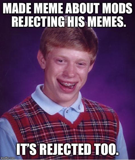 Memeing about rejected memes  | MADE MEME ABOUT MODS REJECTING HIS MEMES. IT'S REJECTED TOO. | image tagged in memes,bad luck brian,memes about memes,rejected | made w/ Imgflip meme maker