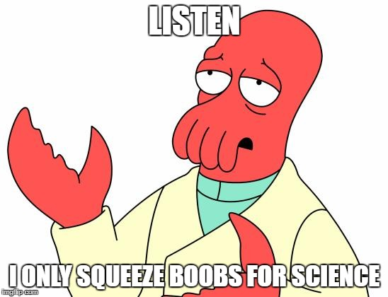Futurama Zoidberg Meme | LISTEN I ONLY SQUEEZE BOOBS FOR SCIENCE | image tagged in memes,futurama zoidberg | made w/ Imgflip meme maker