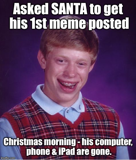 Ho Ho Ho from SANTA! | Asked SANTA to get his 1st meme posted Christmas morning - his computer, phone & iPad are gone. | image tagged in memes,bad luck brian,meme post wish,computer taken,christmas morning | made w/ Imgflip meme maker