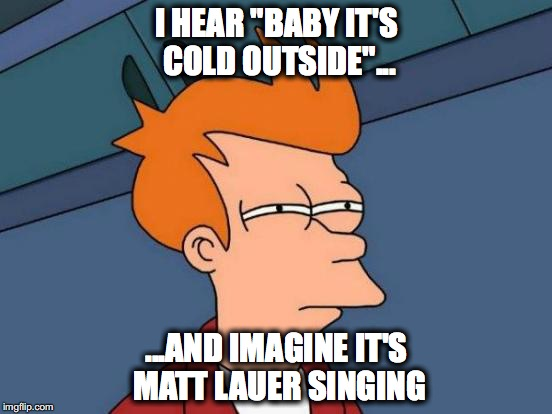 "Futurama Fry Meme | I HEAR ""BABY IT'S COLD OUTSIDE""... ...AND IMAGINE IT'S MATT LAUER SINGING 