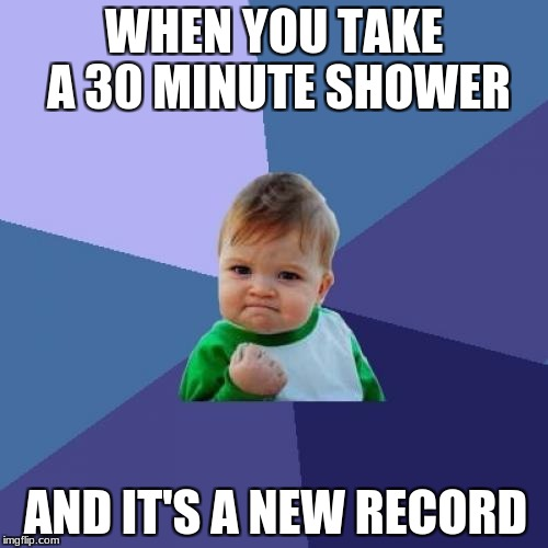 Success Kid Meme | WHEN YOU TAKE A 30 MINUTE SHOWER AND IT'S A NEW RECORD | image tagged in memes,success kid | made w/ Imgflip meme maker