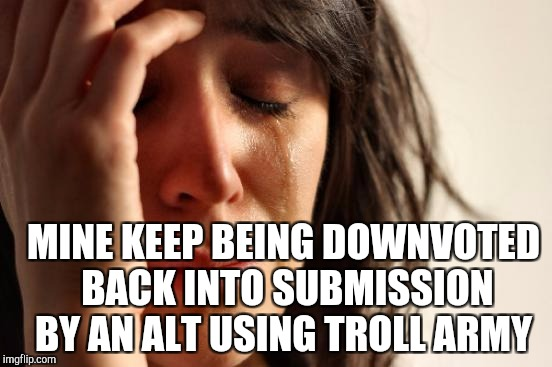 First World Problems Meme | MINE KEEP BEING DOWNVOTED BACK INTO SUBMISSION BY AN ALT USING TROLL ARMY | image tagged in memes,first world problems | made w/ Imgflip meme maker