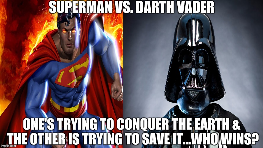 Superman Vs. Darth Vader | SUPERMAN VS. DARTH VADER ONE'S TRYING TO CONQUER THE EARTH & THE OTHER IS TRYING TO SAVE IT...WHO WINS? | image tagged in memes,superman,darth vader,star wars,dc comics,superman vs darth vader | made w/ Imgflip meme maker
