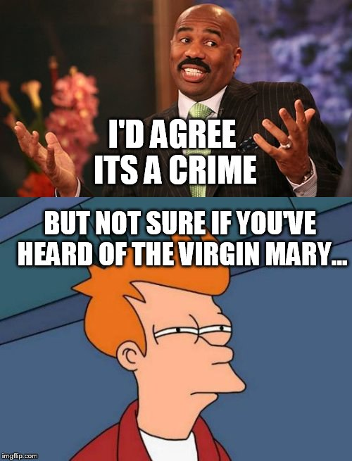 I'D AGREE ITS A CRIME BUT NOT SURE IF YOU'VE HEARD OF THE VIRGIN MARY... | made w/ Imgflip meme maker
