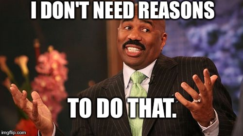 Steve Harvey Meme | I DON'T NEED REASONS TO DO THAT. | image tagged in memes,steve harvey | made w/ Imgflip meme maker