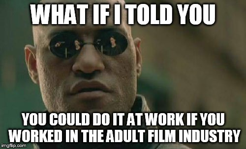 Matrix Morpheus Meme | WHAT IF I TOLD YOU YOU COULD DO IT AT WORK IF YOU WORKED IN THE ADULT FILM INDUSTRY | image tagged in memes,matrix morpheus | made w/ Imgflip meme maker