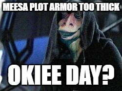 Darth Jar Jar | MEESA PLOT ARMOR TOO THICK OKIEE DAY? | image tagged in darth jar jar | made w/ Imgflip meme maker