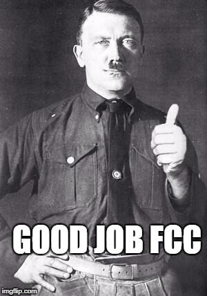 Hitler | GOOD JOB FCC | image tagged in hitler | made w/ Imgflip meme maker