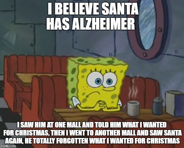 Sponge Bob Shop | I BELIEVE SANTA HAS ALZHEIMER I SAW HIM AT ONE MALL AND TOLD HIM WHAT I WANTED FOR CHRISTMAS, THEN I WENT TO ANOTHER MALL AND SAW SANTA AGAI | image tagged in sponge bob shop | made w/ Imgflip meme maker